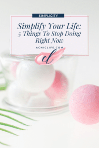 Simplify Your Life: 5 Things To Stop Doing Right Now